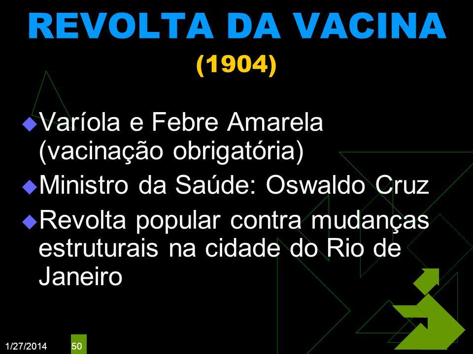 1/27/2014 50 REVOLTA DA VACINA (1904) Varíola e Febre Amarela (vacinação obrigatória) Ministro da Saúde: Oswaldo Cruz Revolta popular contra mudanças