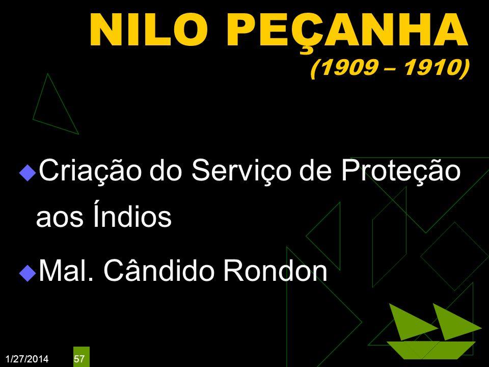 1/27/2014 57 NILO PEÇANHA (1909 – 1910) Criação do Serviço de Proteção aos Índios Mal. Cândido Rondon