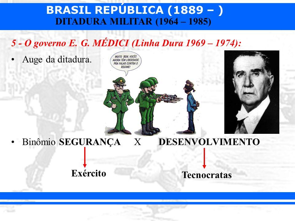 BRASIL REPÚBLICA (1889 – ) DITADURA MILITAR (1964 – 1985) 5 - O governo E. G. MÉDICI (Linha Dura 1969 – 1974): Auge da ditadura. Binômio SEGURANÇA XDE