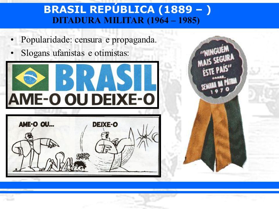 BRASIL REPÚBLICA (1889 – ) DITADURA MILITAR (1964 – 1985) Popularidade: censura e propaganda. Slogans ufanistas e otimistas: