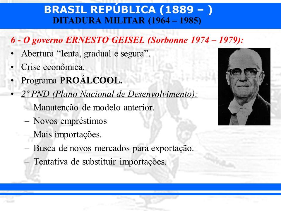 BRASIL REPÚBLICA (1889 – ) DITADURA MILITAR (1964 – 1985) 6 - O governo ERNESTO GEISEL (Sorbonne 1974 – 1979): Abertura lenta, gradual e segura. Crise