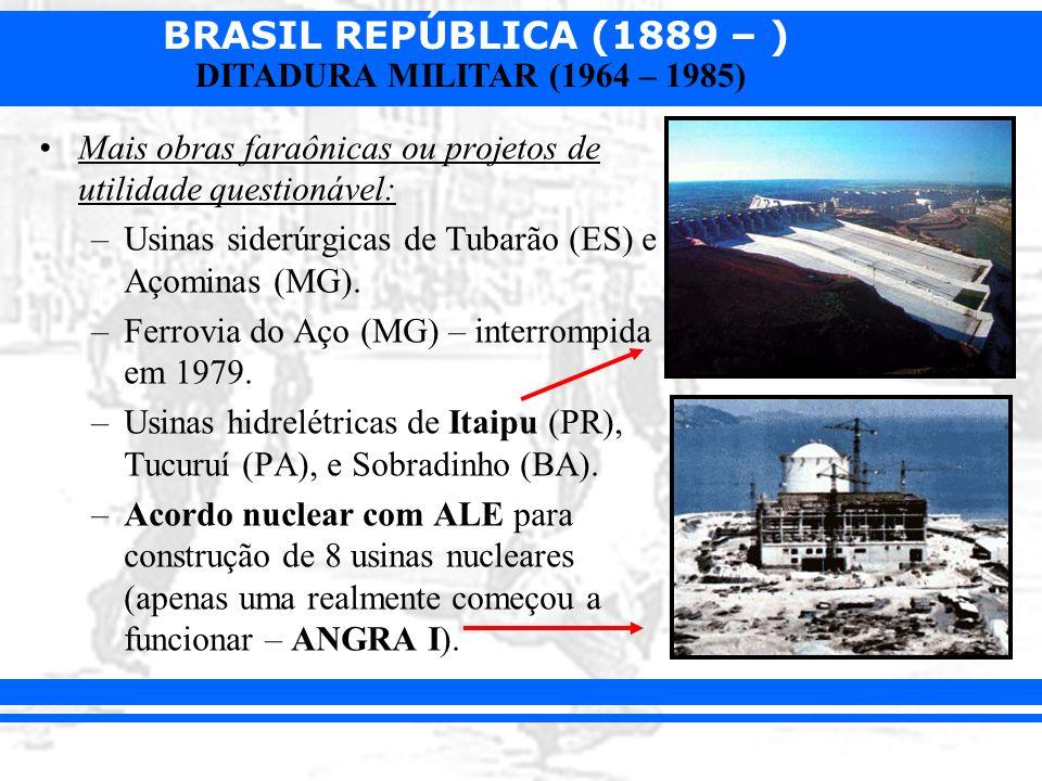 BRASIL REPÚBLICA (1889 – ) DITADURA MILITAR (1964 – 1985) Mais obras faraônicas ou projetos de utilidade questionável: –Usinas siderúrgicas de Tubarão