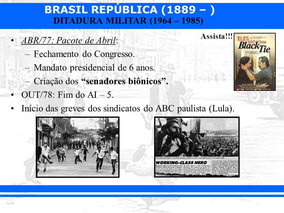 BRASIL REPÚBLICA (1889 – ) DITADURA MILITAR (1964 – 1985) ABR/77: Pacote de Abril: –Fechamento do Congresso. –Mandato presidencial de 6 anos. –Criação
