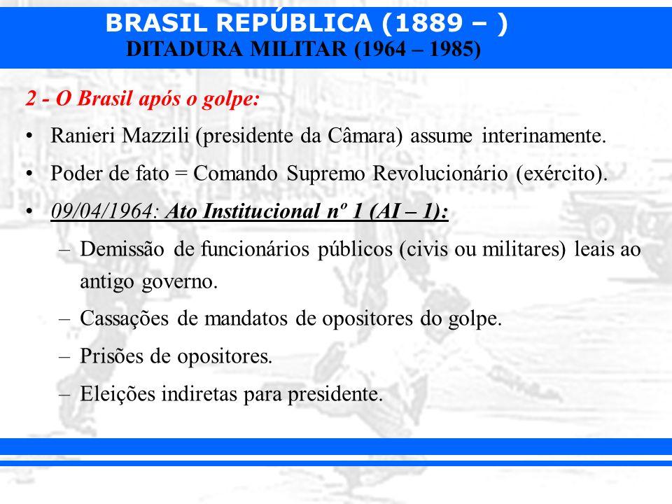 BRASIL REPÚBLICA (1889 – ) DITADURA MILITAR (1964 – 1985) 2 - O Brasil após o golpe: Ranieri Mazzili (presidente da Câmara) assume interinamente. Pode