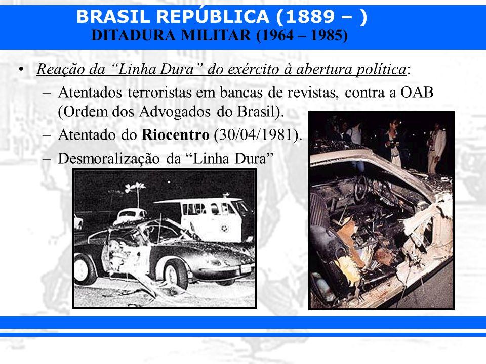 BRASIL REPÚBLICA (1889 – ) DITADURA MILITAR (1964 – 1985) Reação da Linha Dura do exército à abertura política: –Atentados terroristas em bancas de re