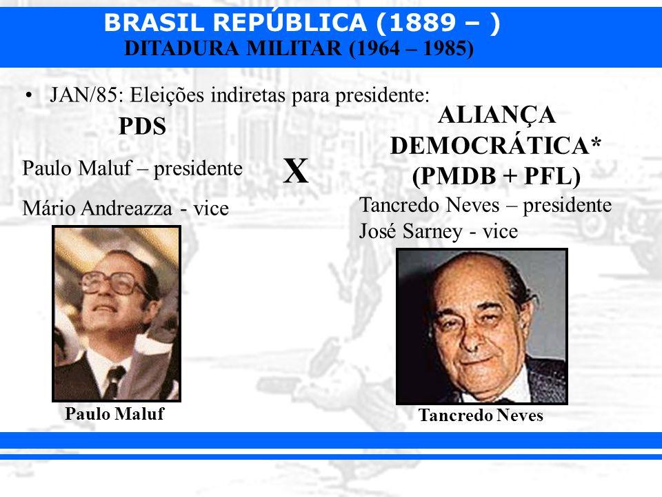 BRASIL REPÚBLICA (1889 – ) DITADURA MILITAR (1964 – 1985) JAN/85: Eleições indiretas para presidente: PDS Paulo Maluf – presidente Mário Andreazza - v