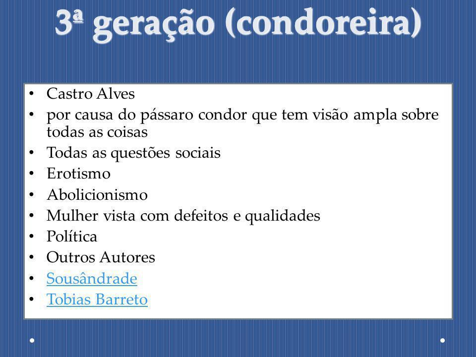 3ª geração (condoreira) Castro Alves por causa do pássaro condor que tem visão ampla sobre todas as coisas Todas as questões sociais Erotismo Abolicio