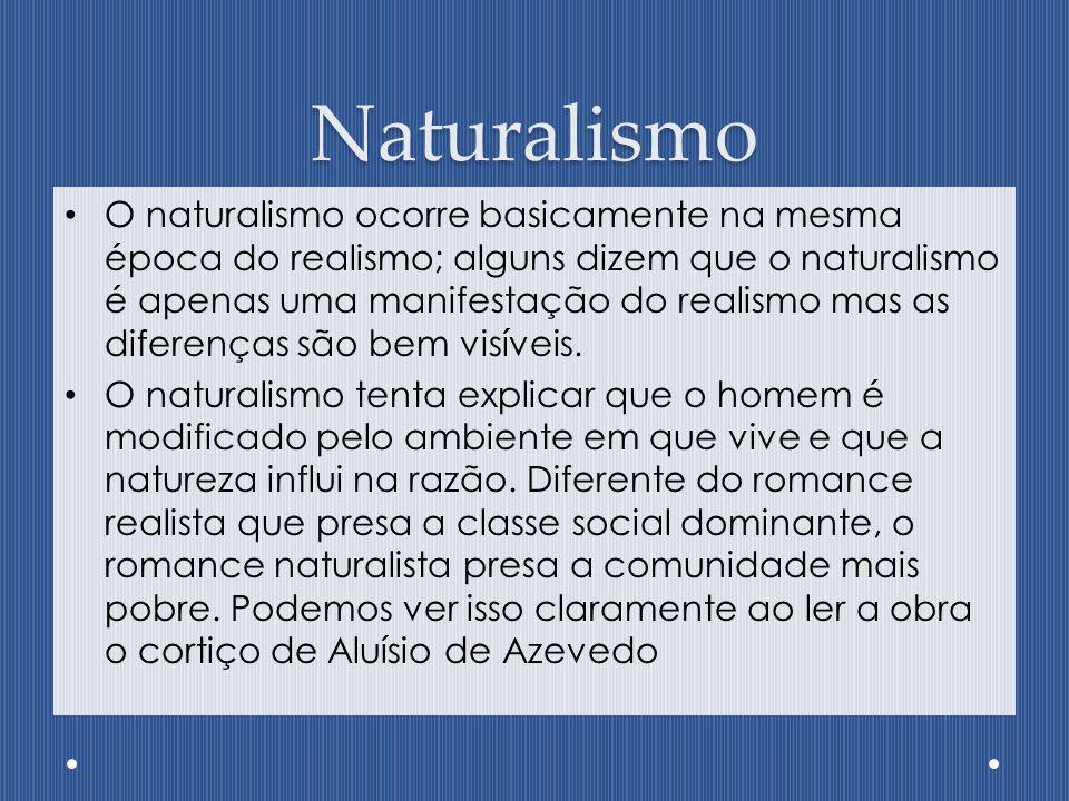 Naturalismo O naturalismo ocorre basicamente na mesma época do realismo; alguns dizem que o naturalismo é apenas uma manifestação do realismo mas as d