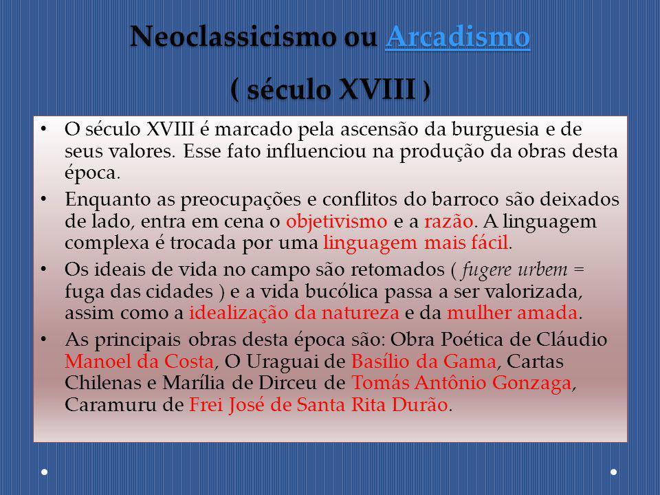Neoclassicismo ou Arcadismo ( século XVIII ) Arcadismo O século XVIII é marcado pela ascensão da burguesia e de seus valores. Esse fato influenciou na