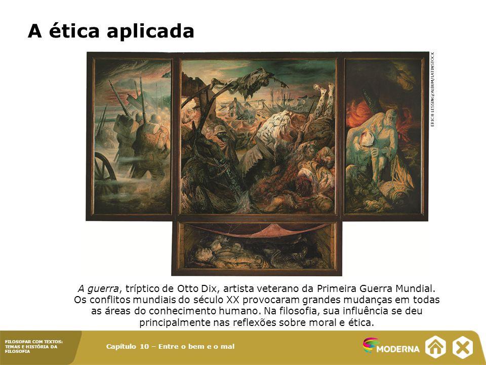 Capítulo 10 – Entre o bem e o mal FILOSOFAR COM TEXTOS: TEMAS E HISTÓRIA DA FILOSOFIA A ética aplicada A guerra, tríptico de Otto Dix, artista veteran
