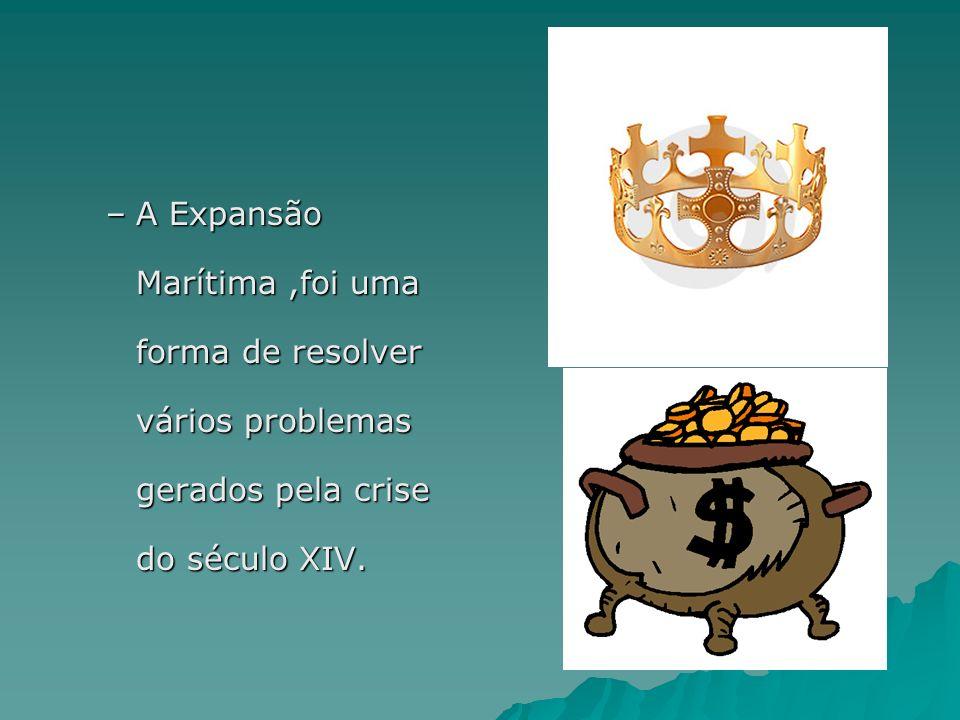–A–A–A–A Expansão Marítima,foi uma forma de resolver vários problemas gerados pela crise do século XIV.