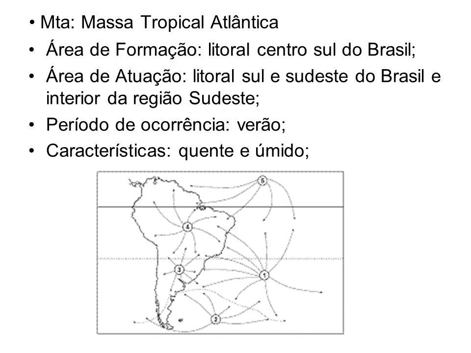 Mta: Massa Tropical Atlântica Área de Formação: litoral centro sul do Brasil; Área de Atuação: litoral sul e sudeste do Brasil e interior da região Sudeste; Período de ocorrência: verão; Características: quente e úmido;