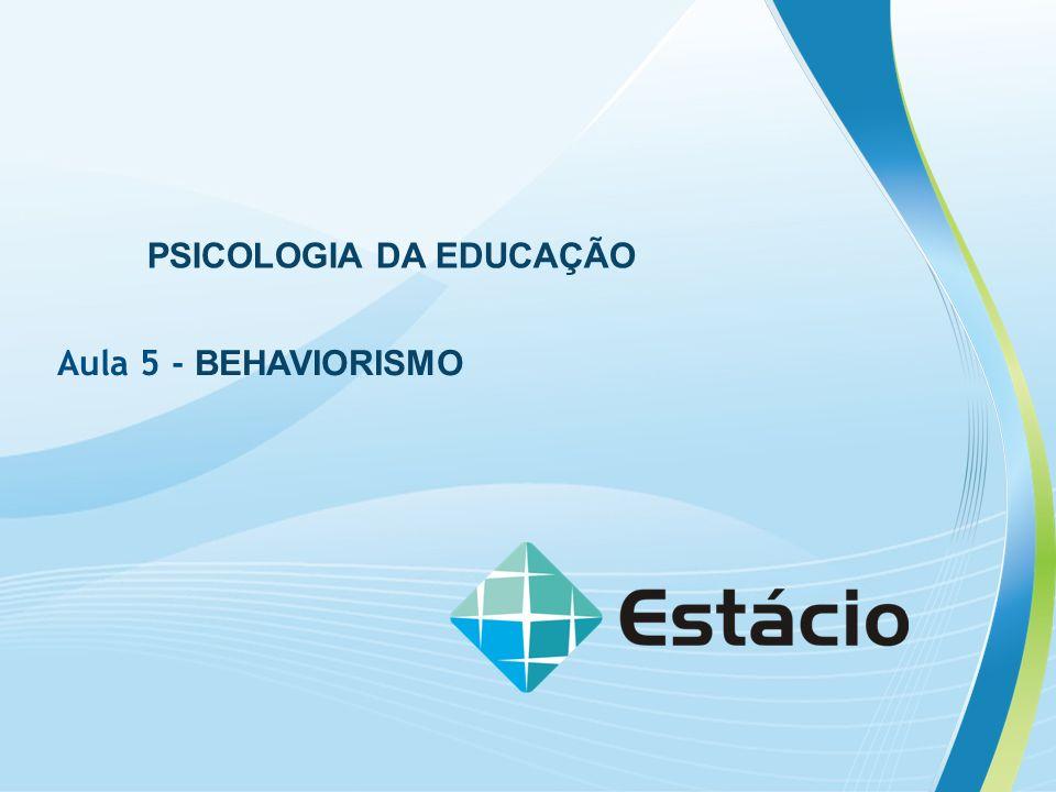 PSICOLOGIA DA EDUCAÇÃO Aula 5 - BEHAVIORISMO