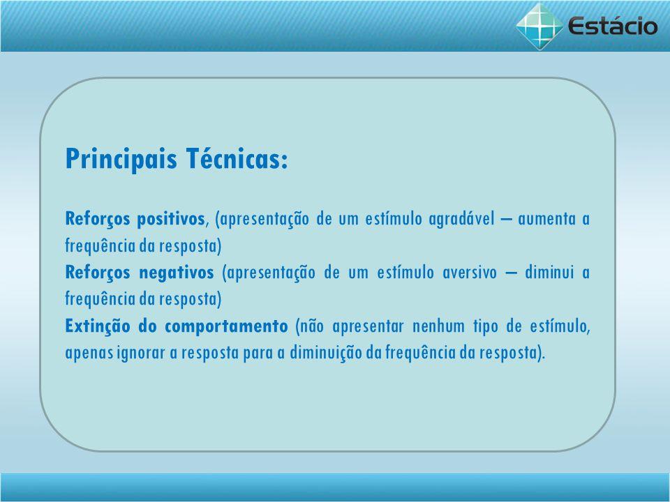 Principais Técnicas: Reforços positivos, (apresentação de um estímulo agradável – aumenta a frequência da resposta) Reforços negativos (apresentação d