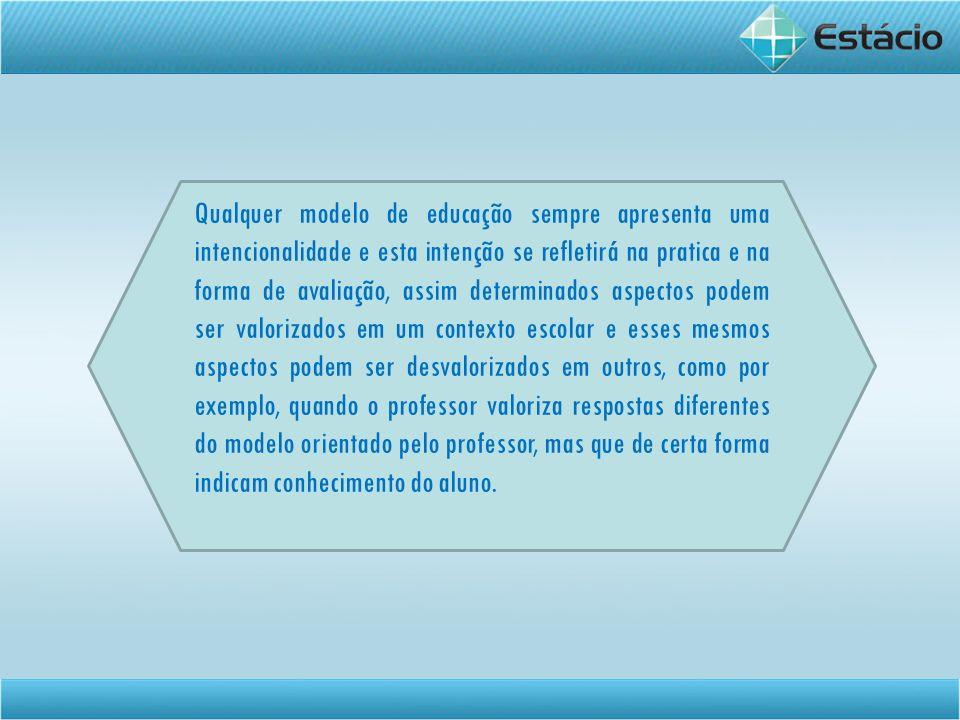 Qualquer modelo de educação sempre apresenta uma intencionalidade e esta intenção se refletirá na pratica e na forma de avaliação, assim determinados