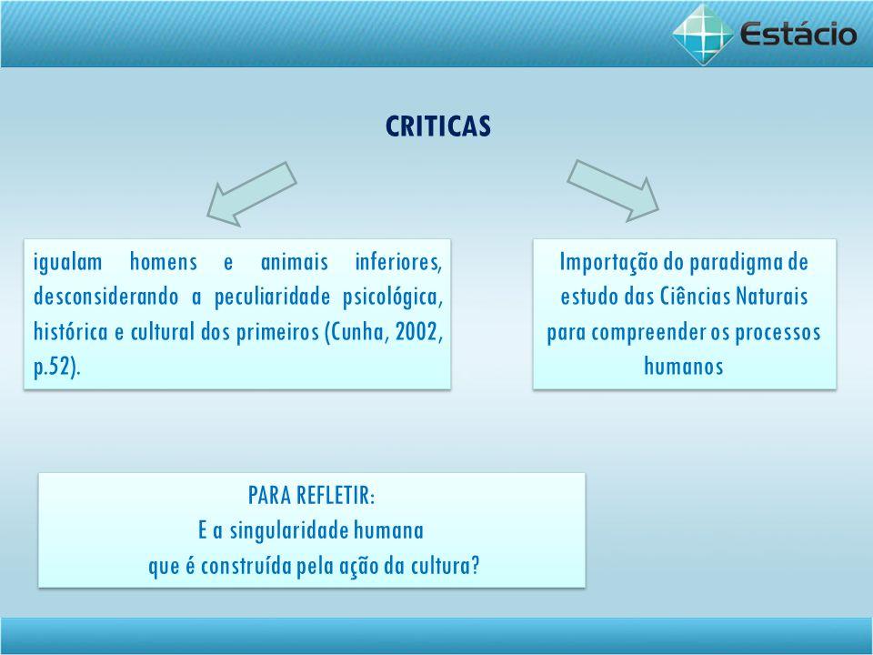 CRITICAS igualam homens e animais inferiores, desconsiderando a peculiaridade psicológica, histórica e cultural dos primeiros (Cunha, 2002, p.52).