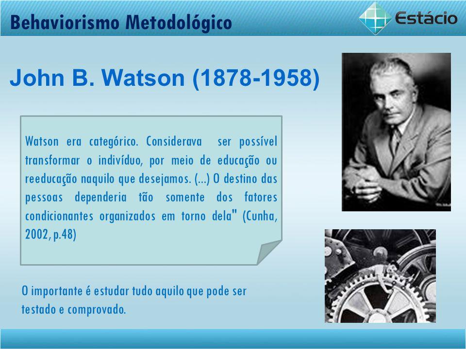 Behaviorismo Metodológico John B. Watson (1878-1958) Watson era categórico. Considerava ser possível transformar o indivíduo, por meio de educação ou