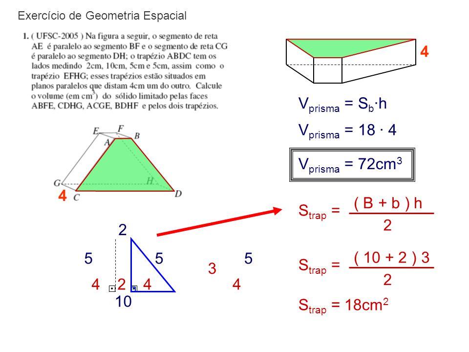 Exercício de Geometria Espacial 4 4 2 10 55 24 5 4 3 S trap = ( B + b ) h 2 S trap = ( 10 + 2 ) 3 2 S trap = 18cm 2 V prisma = S b ·h V prisma = 18 ·