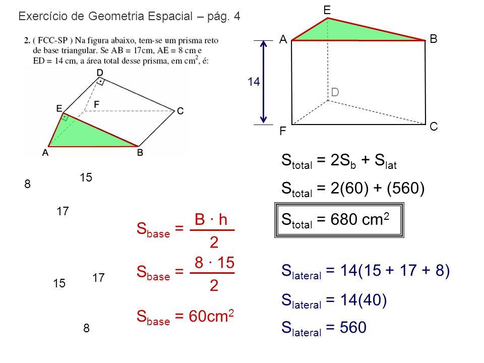 Exercício de Geometria Espacial – pág. 4 E A B D F C 14 17 8 15 17 8 15 S base = B · h 2 S base = 8 · 15 2 S base = 60cm 2 S total = 2S b + S lat S la