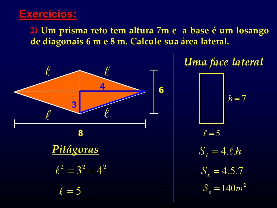 Exercícios: 2) Um prisma reto tem altura 7m e a base é um losango de diagonais 6 m e 8 m. Calcule sua área lateral. 8 6 4 3 Pitágoras Uma face lateral