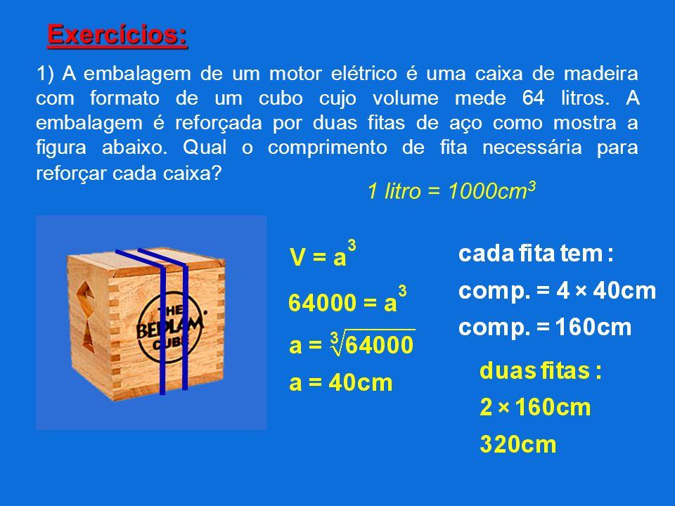 Exercícios: 1) A embalagem de um motor elétrico é uma caixa de madeira com formato de um cubo cujo volume mede 64 litros. A embalagem é reforçada por