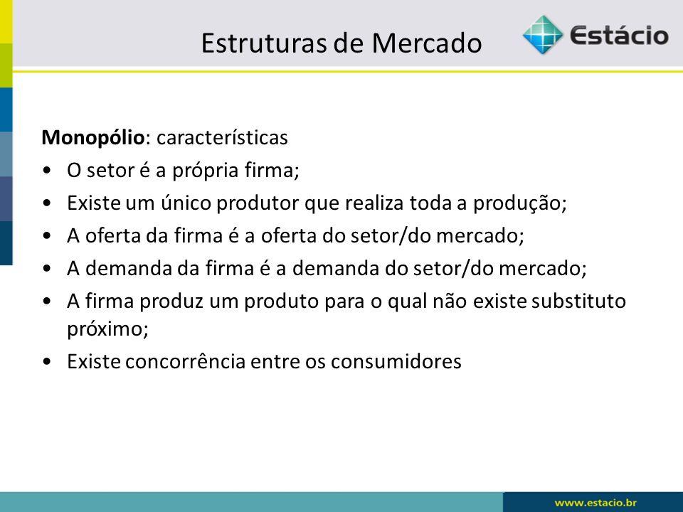Estruturas de Mercado Monopólio: características O setor é a própria firma; Existe um único produtor que realiza toda a produção; A oferta da firma é
