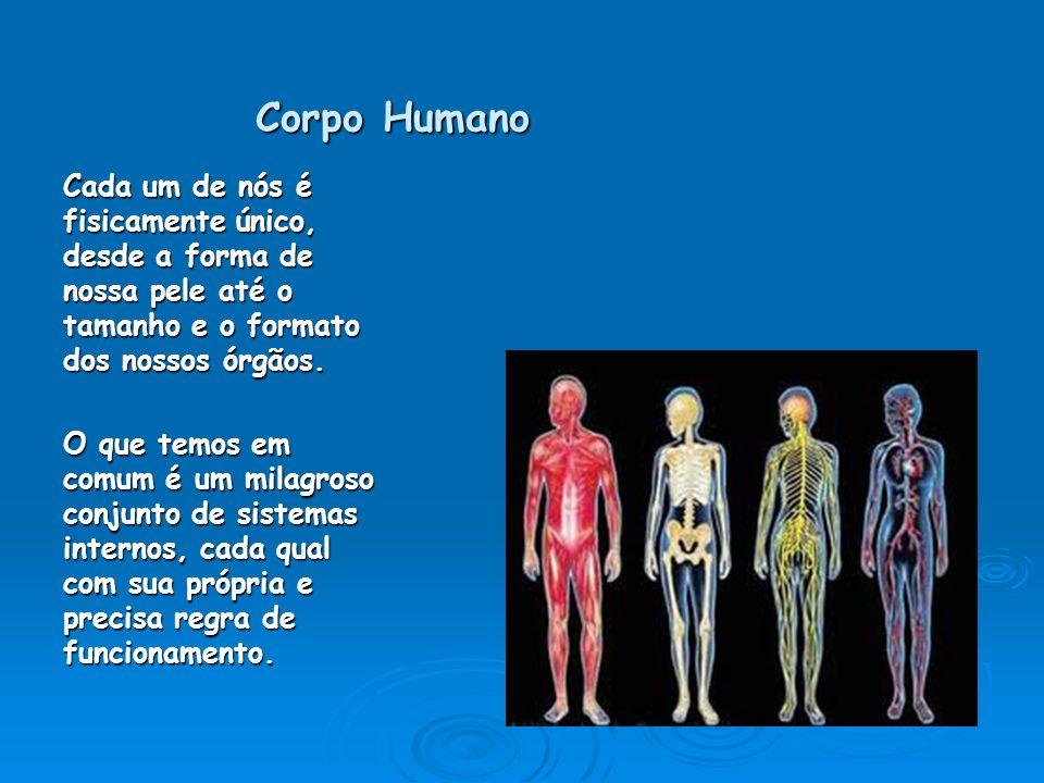 Corpo Humano Cada um de nós é fisicamente único, desde a forma de nossa pele até o tamanho e o formato dos nossos órgãos. O que temos em comum é um mi