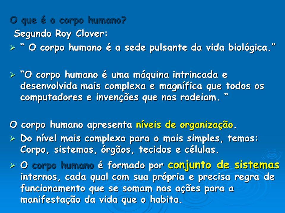 O que é o corpo humano? Segundo Roy Clover: Segundo Roy Clover: O corpo humano é a sede pulsante da vida biológica. O corpo humano é a sede pulsante d