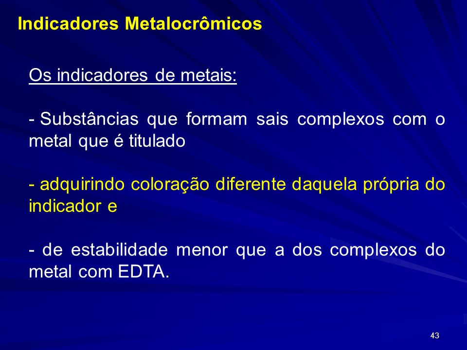 42 Constantes de estabilidade para quelatos de alguns metais com EDTA. Íon metálicolog K est Íon metálicolog K est Fe 3+ 25,1Al 3+ 16,13 Th 2+ 23,2La