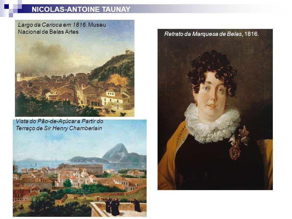 Retrato da Marquesa de Belas, 1816. Largo da Carioca em 1816. Museu Nacional de Belas Artes NICOLAS-ANTOINE TAUNAY Vista do Pão-de-Açúcar a Partir do
