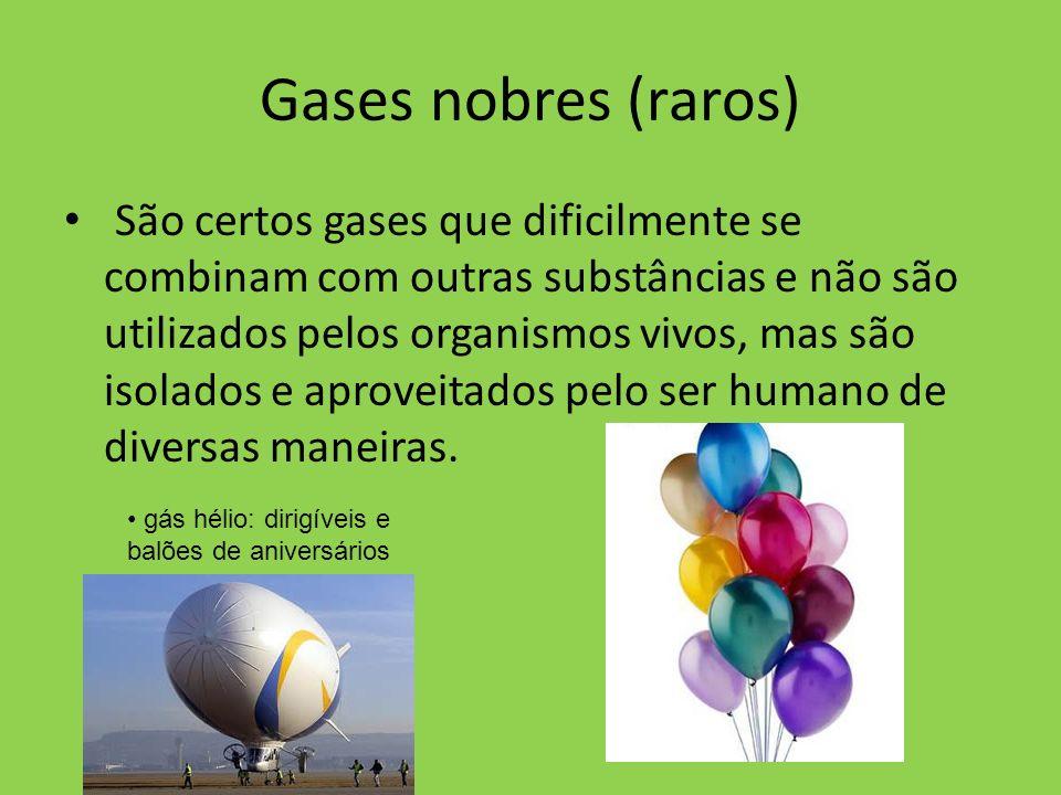Gases nobres (raros) São certos gases que dificilmente se combinam com outras substâncias e não são utilizados pelos organismos vivos, mas são isolados e aproveitados pelo ser humano de diversas maneiras.