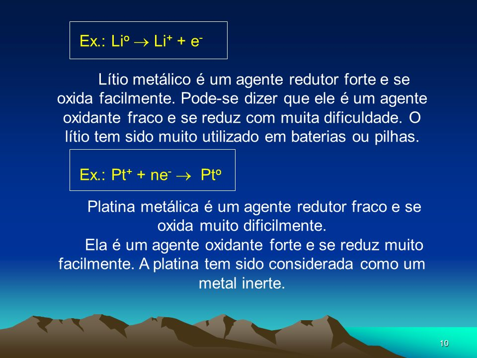 10 Ex.: Li o Li + + e - Lítio metálico é um agente redutor forte e se oxida facilmente. Pode-se dizer que ele é um agente oxidante fraco e se reduz co