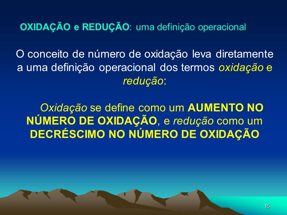 15 OXIDAÇÃO e REDUÇÃO: uma definição operacional O conceito de número de oxidação leva diretamente a uma definição operacional dos termos oxidação e r