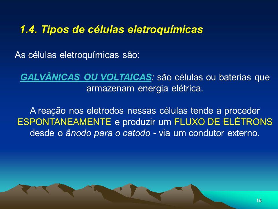 18 1.4. Tipos de células eletroquímicas As células eletroquímicas são: GALVÂNICAS OU VOLTAICAS: são células ou baterias que armazenam energia elétrica