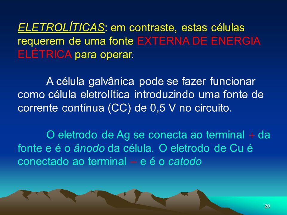 20 ELETROLÍTICAS: em contraste, estas células requerem de uma fonte EXTERNA DE ENERGIA ELÉTRICA para operar. A célula galvânica pode se fazer funciona