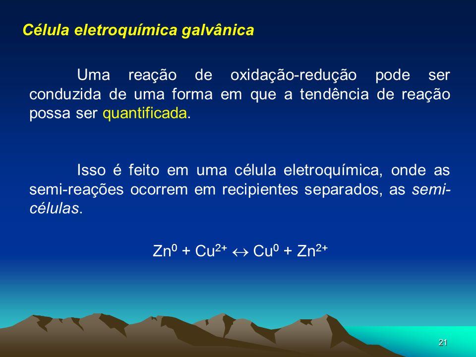 21 Célula eletroquímica galvânica Uma reação de oxidação-redução pode ser conduzida de uma forma em que a tendência de reação possa ser quantificada.