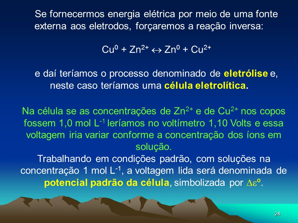 24 Se fornecermos energia elétrica por meio de uma fonte externa aos eletrodos, forçaremos a reação inversa: Cu 0 + Zn 2+ Zn 0 + Cu 2+ e daí teríamos