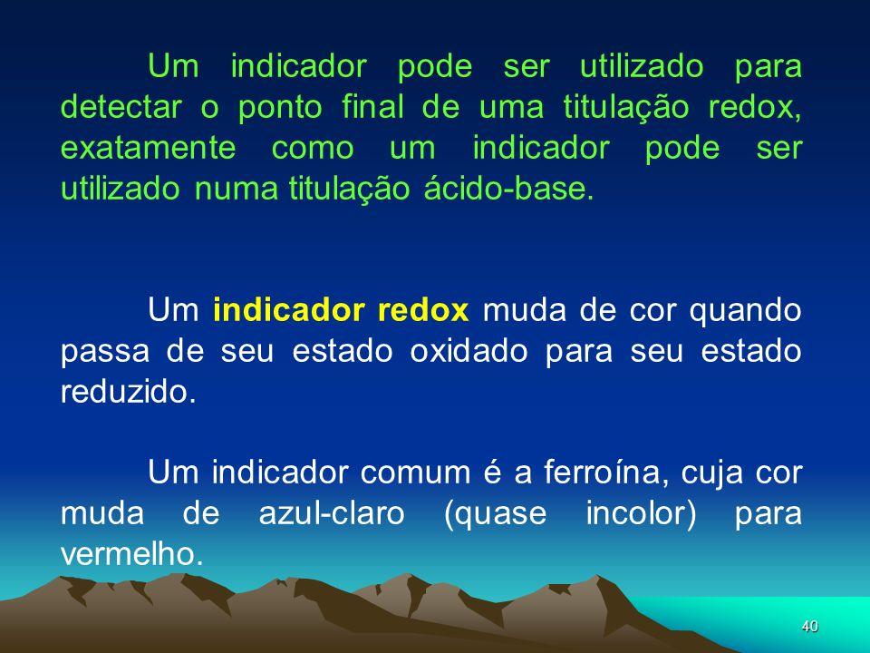 40 Um indicador pode ser utilizado para detectar o ponto final de uma titulação redox, exatamente como um indicador pode ser utilizado numa titulação