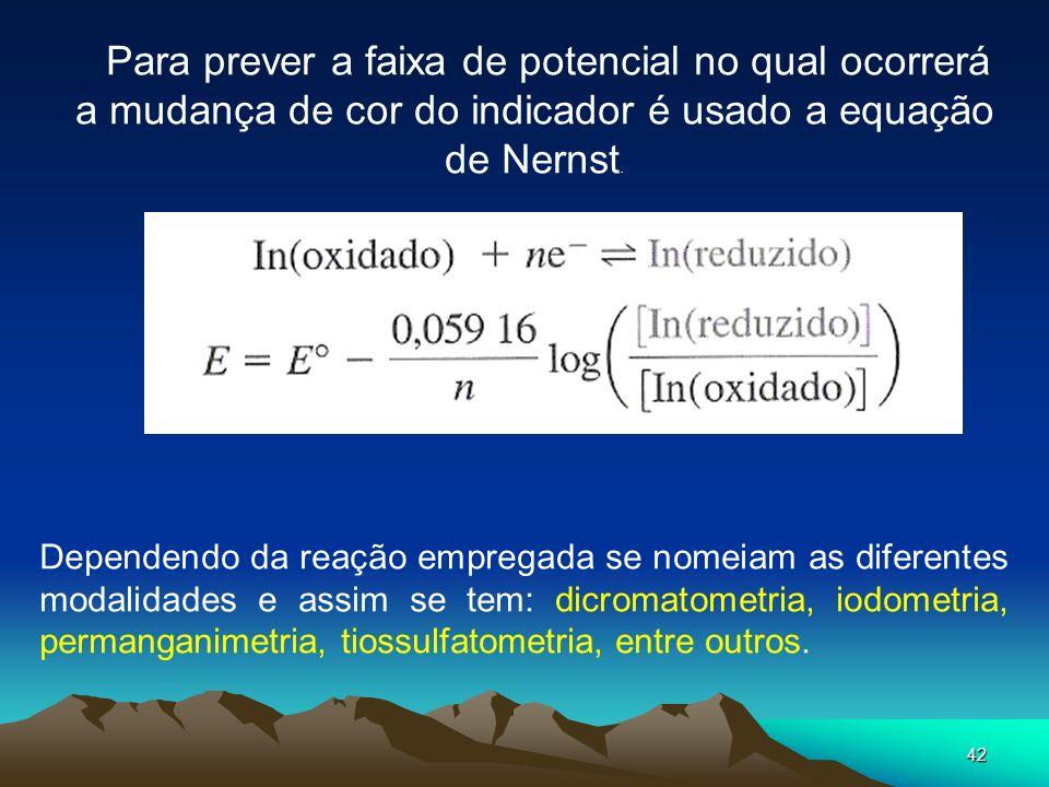 42 Para prever a faixa de potencial no qual ocorrerá a mudança de cor do indicador é usado a equação de Nernst. Dependendo da reação empregada se nome