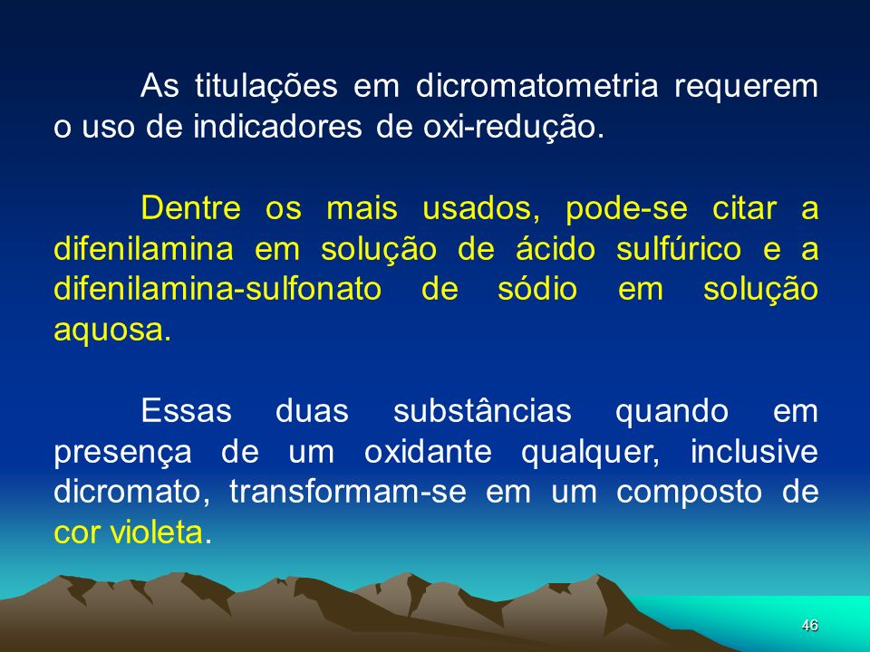 46 As titulações em dicromatometria requerem o uso de indicadores de oxi-redução. Dentre os mais usados, pode-se citar a difenilamina em solução de ác