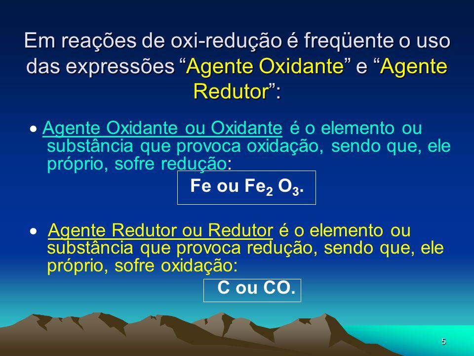 5 Em reações de oxi-redução é freqüente o uso das expressões Agente Oxidante e Agente Redutor: Agente Oxidante ou Oxidante é o elemento ou substância