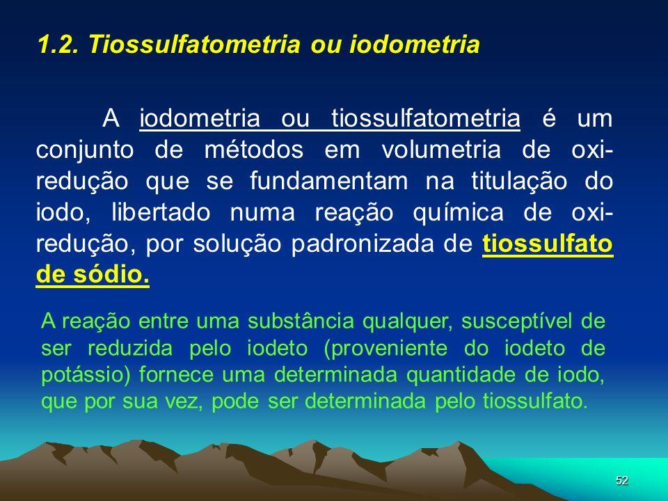 52 1.2. Tiossulfatometria ou iodometria A iodometria ou tiossulfatometria é um conjunto de métodos em volumetria de oxi- redução que se fundamentam na