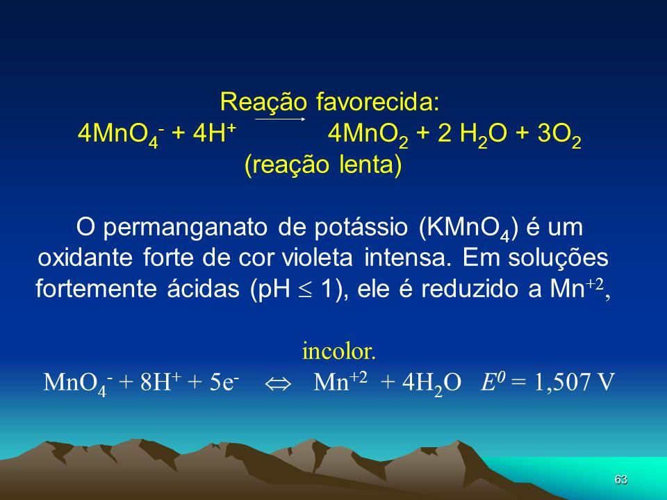 63 Reação favorecida: 4MnO 4 - + 4H + 4MnO 2 + 2 H 2 O + 3O 2 (reação lenta) O permanganato de potássio (KMnO 4 ) é um oxidante forte de cor violeta i