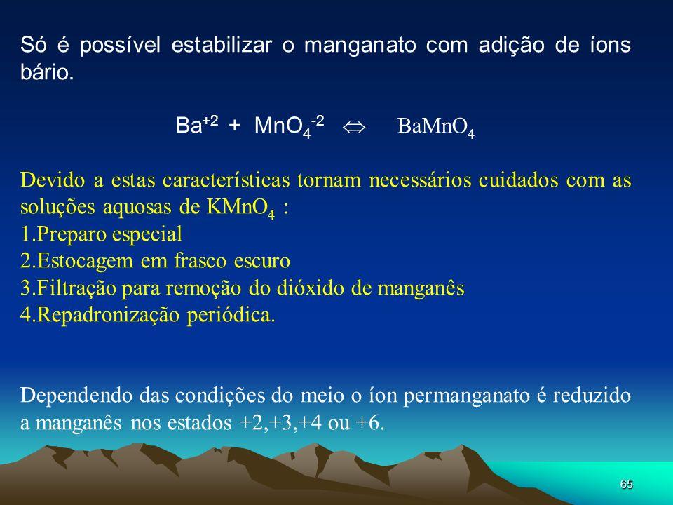 65 Só é possível estabilizar o manganato com adição de íons bário. Ba +2 + MnO 4 -2 BaMnO 4 Devido a estas características tornam necessários cuidados
