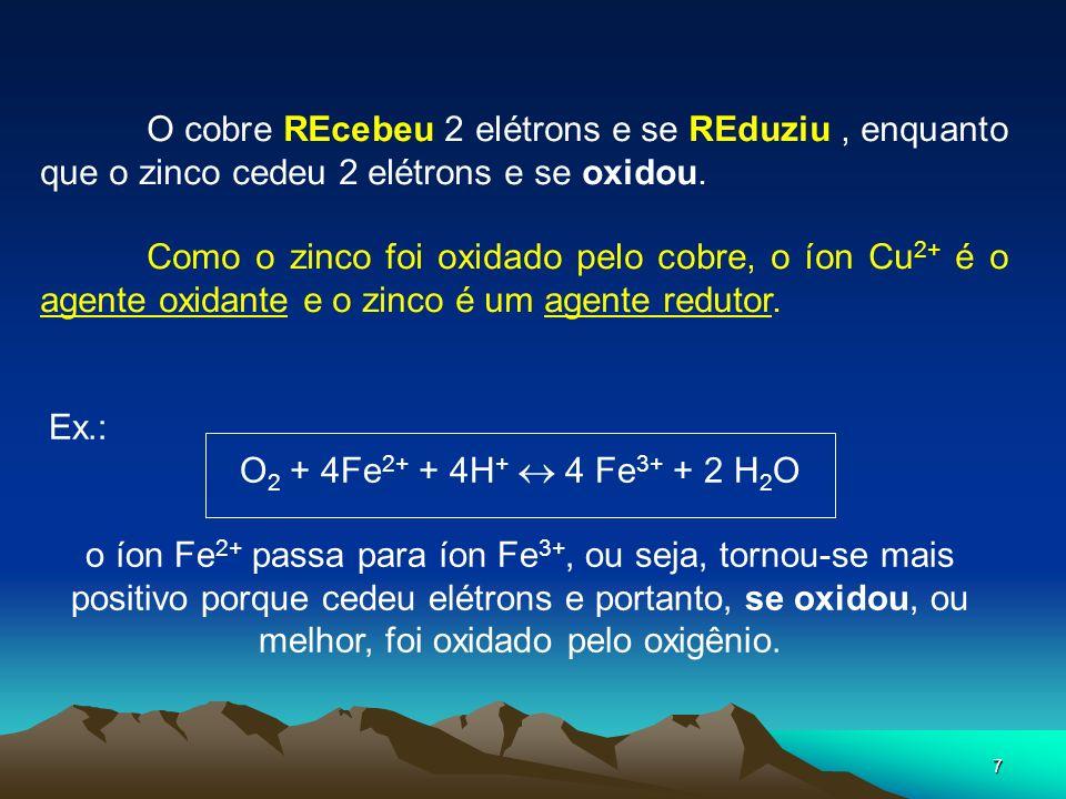 7 O cobre REcebeu 2 elétrons e se REduziu, enquanto que o zinco cedeu 2 elétrons e se oxidou. Como o zinco foi oxidado pelo cobre, o íon Cu 2+ é o age