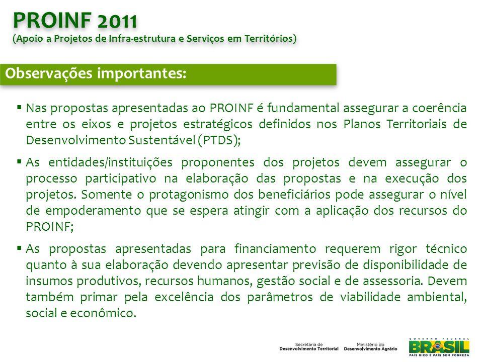 PROINF 2011 (Apoio a Projetos de Infra-estrutura e Serviços em Territórios) PROINF 2011 (Apoio a Projetos de Infra-estrutura e Serviços em Territórios) Exigências e Critérios para habilitação das Propostas: Comprovada participação dos beneficiários na concepção e elaboração das propostas, através da assinatura do Termo de Compromisso dos Beneficiários (conforme modelo); Análise e indicação da proposta pela plenária do Colegiado Territorial, comprovada pela ATA e pareceres da DFDA e do CEDRS; Comprovada participação do Colegiado Territorial, do proponente e dos beneficiários na gestão do projeto contratado, atestado por meio do Termo de Compromisso para Gestão Compartilhada (conforme modelo); Atendimento ao público beneficiário das ações do MDA; Projetos com caráter de integração territorial; Vinculação aos eixos temáticos do Plano Territorial de Desenvolvimento Sustentável do Território; Demonstrado impacto social e/ou econômico no território; Inserção das propostas técnicas no SICONV, com os respectivos documentos anexos, dentro do prazo estabelecido; Envio da documentação obrigatória para a DFDA; Cumprimento de todos os prazos e normatizações estabelecidas.