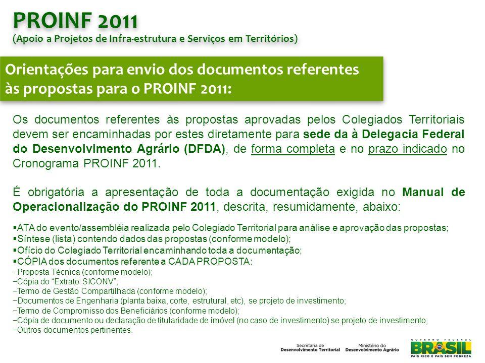 PROINF 2011 (Apoio a Projetos de Infra-estrutura e Serviços em Territórios) PROINF 2011 (Apoio a Projetos de Infra-estrutura e Serviços em Territórios) Orientações para envio dos documentos referentes às propostas para o PROINF 2011: A entrega da documentação das Propostas PROINF 2011 deverá ser feita, exclusivamente, pelos Colegiados Territoriais na sede da Delegacia Federal do Desenvolvimento Agrário (DFDA Bahia).