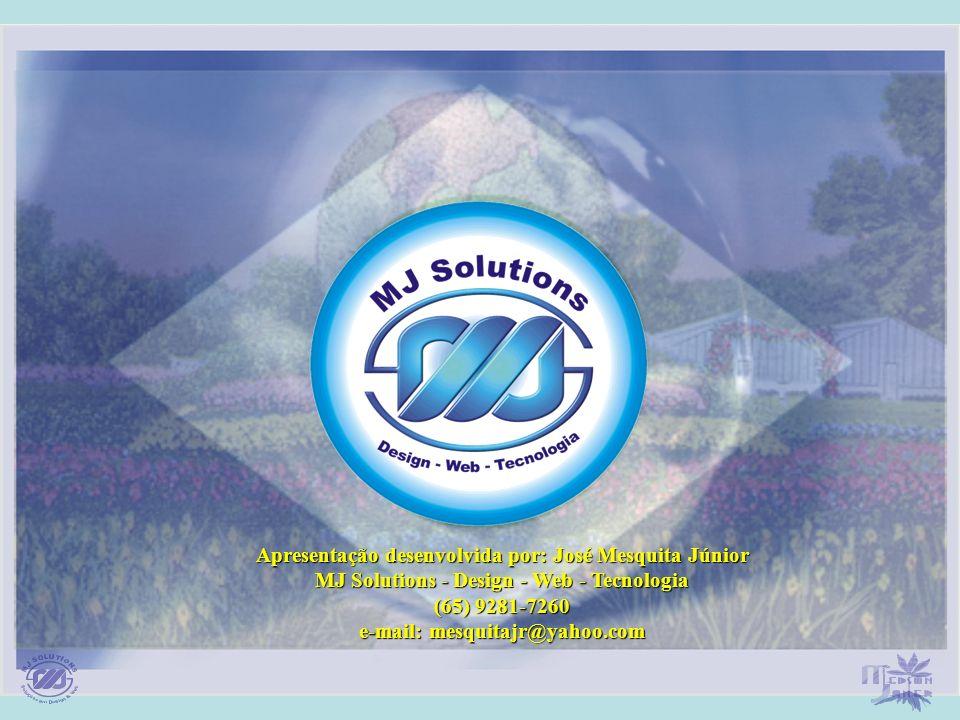Apresentação desenvolvida por: José Mesquita Júnior MJ Solutions - Design - Web - Tecnologia (65) 9281-7260 e-mail: mesquitajr@yahoo.com