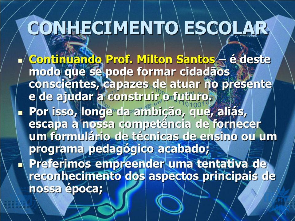 CONHECIMENTO ESCOLAR Continuando Prof. Milton Santos – é deste modo que se pode formar cidadãos conscientes, capazes de atuar no presente e de ajudar