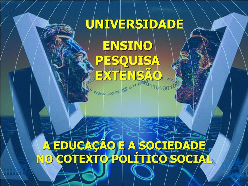 A EDUCAÇÃO E A SOCIEDADE NO COTEXTO POLÍTICO SOCIAL UNIVERSIDADE ENSINO ENSINOPESQUISAEXTENSÃO